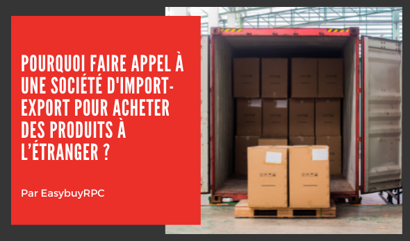 Pourquoi faire appel à une société d'import-export pour acheter des produits à l'étranger ? EASYBUYRPC LIMITED